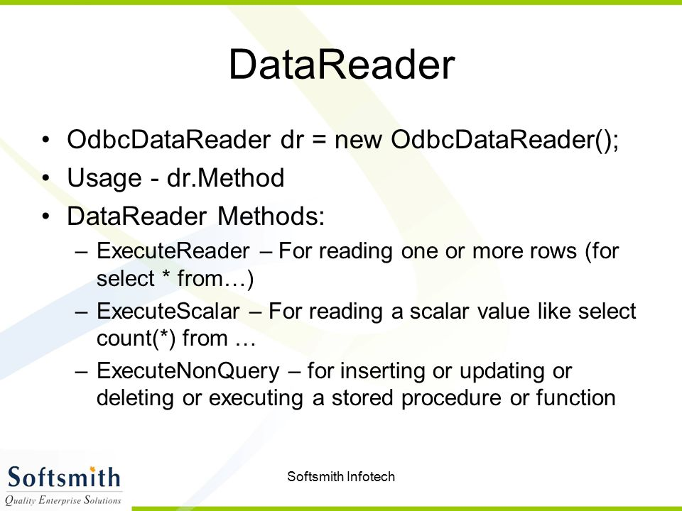Softsmith Infotech DataReader OdbcDataReader dr = new OdbcDataReader(); Usage - dr.Method DataReader Methods: –ExecuteReader – For reading one or more rows (for select * from…) –ExecuteScalar – For reading a scalar value like select count(*) from … –ExecuteNonQuery – for inserting or updating or deleting or executing a stored procedure or function
