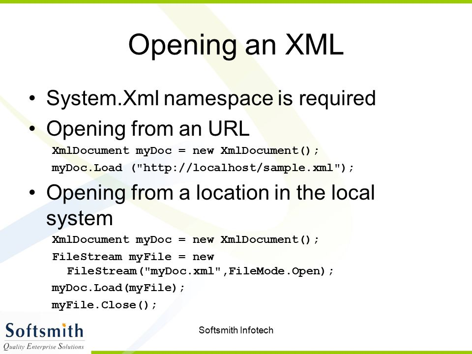 Softsmith Infotech Opening an XML System.Xml namespace is required Opening from an URL XmlDocument myDoc = new XmlDocument(); myDoc.Load (