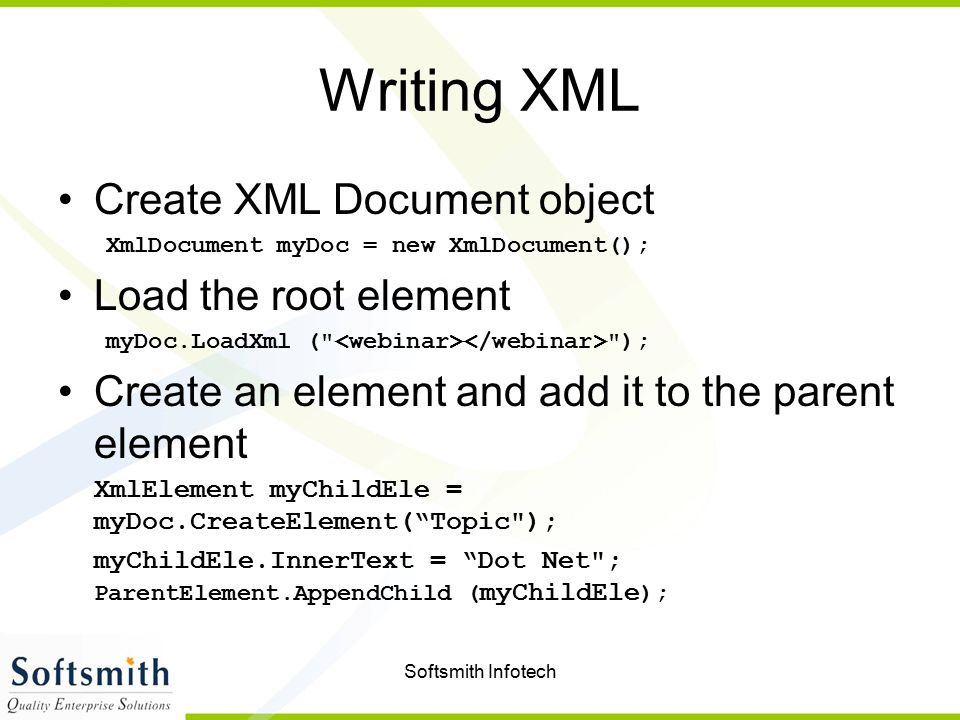 Softsmith Infotech Writing XML Create XML Document object XmlDocument myDoc = new XmlDocument(); Load the root element myDoc.LoadXml ( ); Create an element and add it to the parent element XmlElement myChildEle = myDoc.CreateElement( Topic ); myChildEle.InnerText = Dot Net ; ParentElement.AppendChild ( myChildEle );