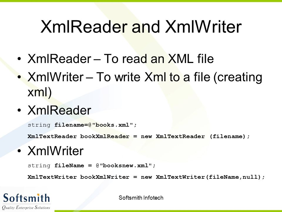 Softsmith Infotech XmlReader and XmlWriter XmlReader – To read an XML file XmlWriter – To write Xml to a file (creating xml) XmlReader string filename=@ books.xml ; XmlTextReader bookXmlReader = new XmlTextReader (filename); XmlWriter string fileName = @ booksnew.xml ; XmlTextWriter bookXmlWriter = new XmlTextWriter(fileName,null);