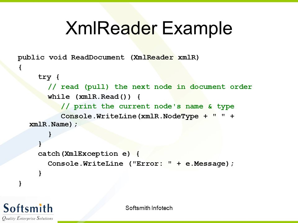 Softsmith Infotech XmlReader Example public void ReadDocument (XmlReader xmlR) { try { // read (pull) the next node in document order while (xmlR.Read