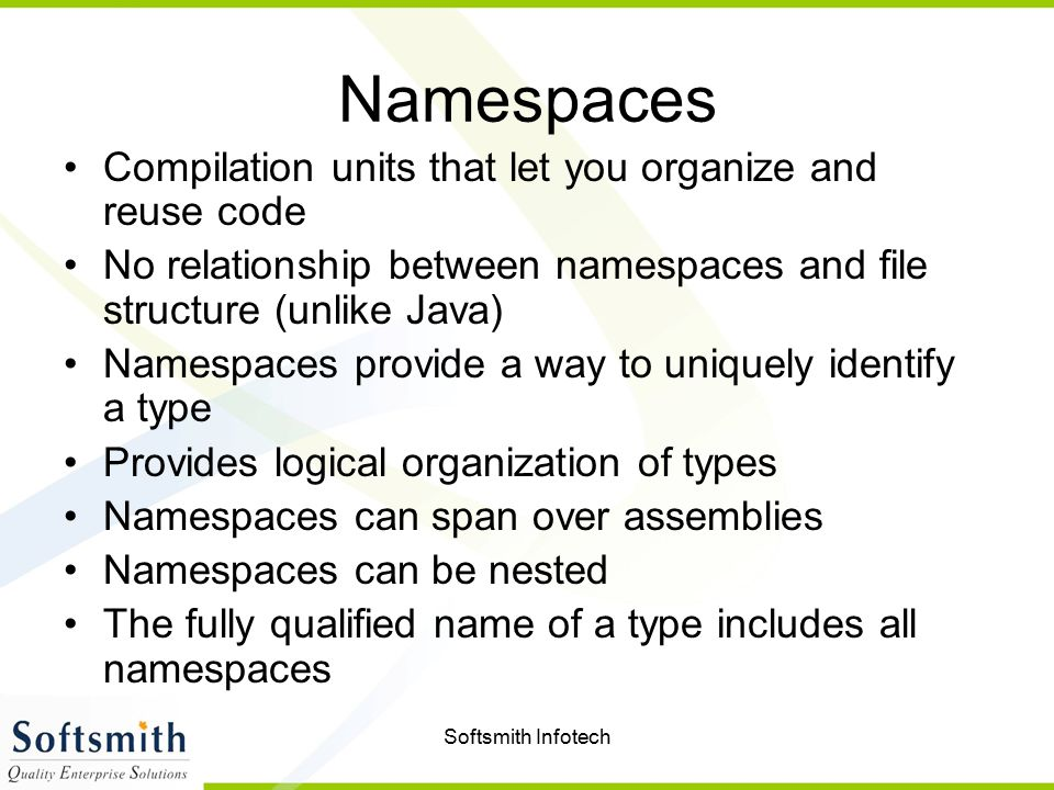 Softsmith Infotech Namespaces Compilation units that let you organize and reuse code No relationship between namespaces and file structure (unlike Java) Namespaces provide a way to uniquely identify a type Provides logical organization of types Namespaces can span over assemblies Namespaces can be nested The fully qualified name of a type includes all namespaces