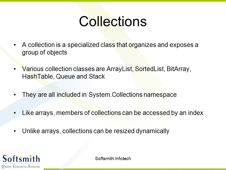 Softsmith Infotech Collections A collection is a specialized class that organizes and exposes a group of objects Various collection classes are ArrayList, SortedList, BitArray, HashTable, Queue and Stack They are all included in System.Collections namespace Like arrays, members of collections can be accessed by an index Unlike arrays, collections can be resized dynamically