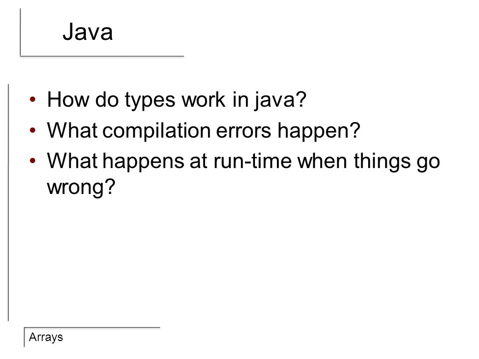 Arrays Java How do types work in java? What compilation errors happen? What happens at run-time when things go wrong?
