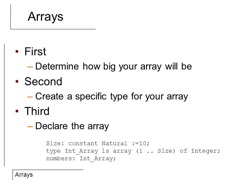 Arrays Basic ideas arrayName(position) := value; Looping –for i in arrayName range loop