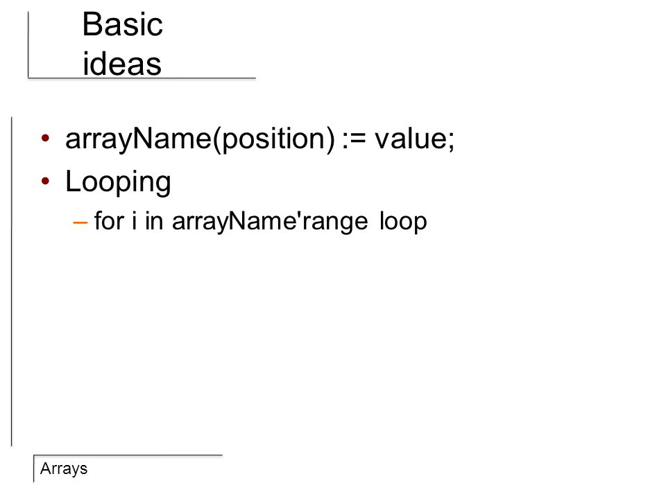 Arrays Basic ideas arrayName(position) := value; Looping –for i in arrayName range loop