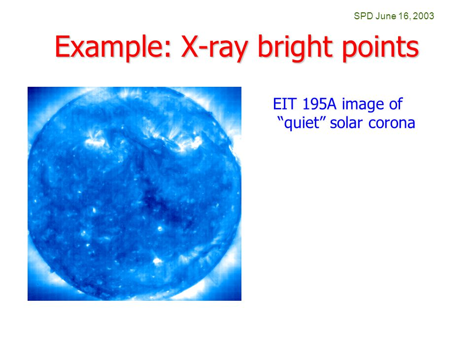 SPD June 16, 2003 Example: X-ray bright points EIT 195A image of quiet solar corona