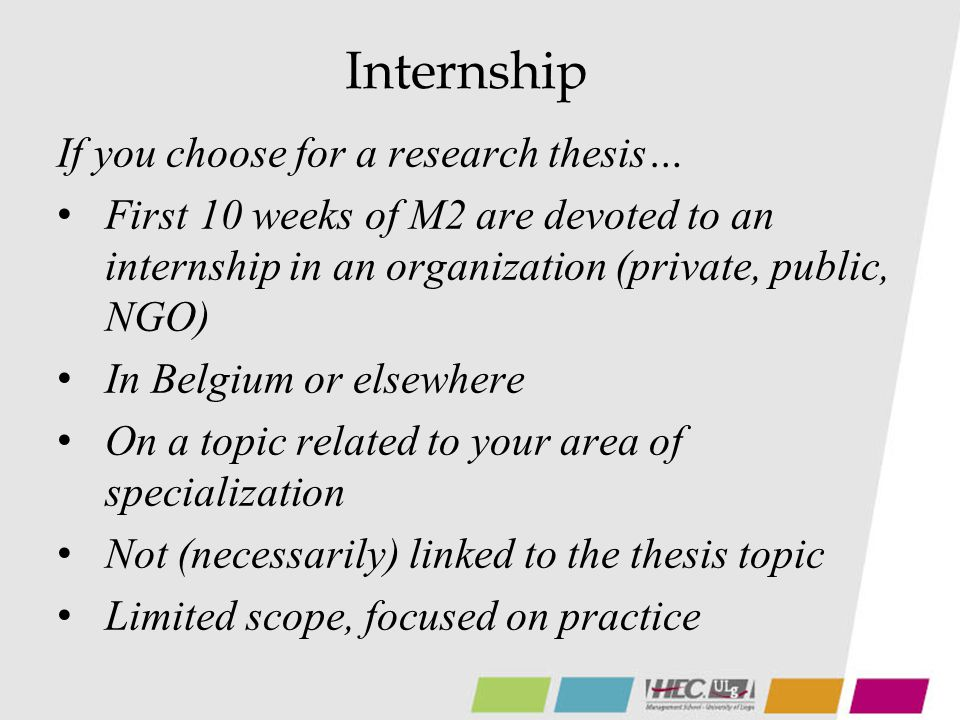 Internship If you choose for a research thesis… First 10 weeks of M2 are devoted to an internship in an organization (private, public, NGO) In Belgium or elsewhere On a topic related to your area of specialization Not (necessarily) linked to the thesis topic Limited scope, focused on practice