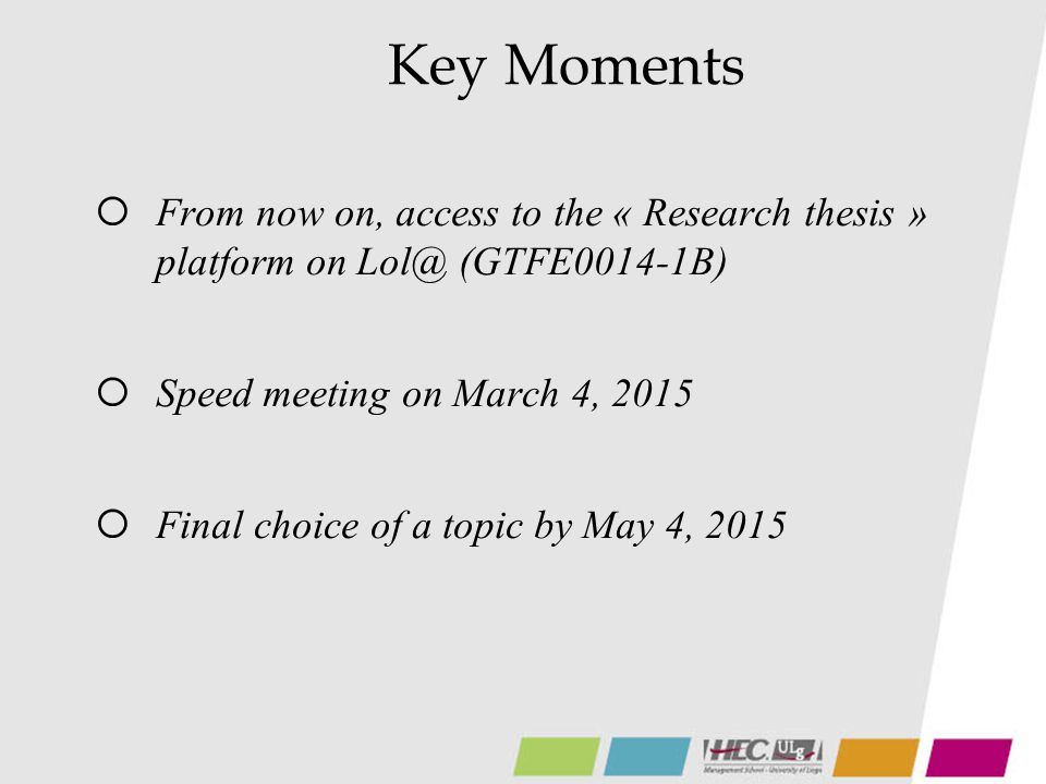 Key Moments  From now on, access to the « Research thesis » platform on Lol@ (GTFE0014-1B)  Speed meeting on March 4, 2015  Final choice of a topic by May 4, 2015