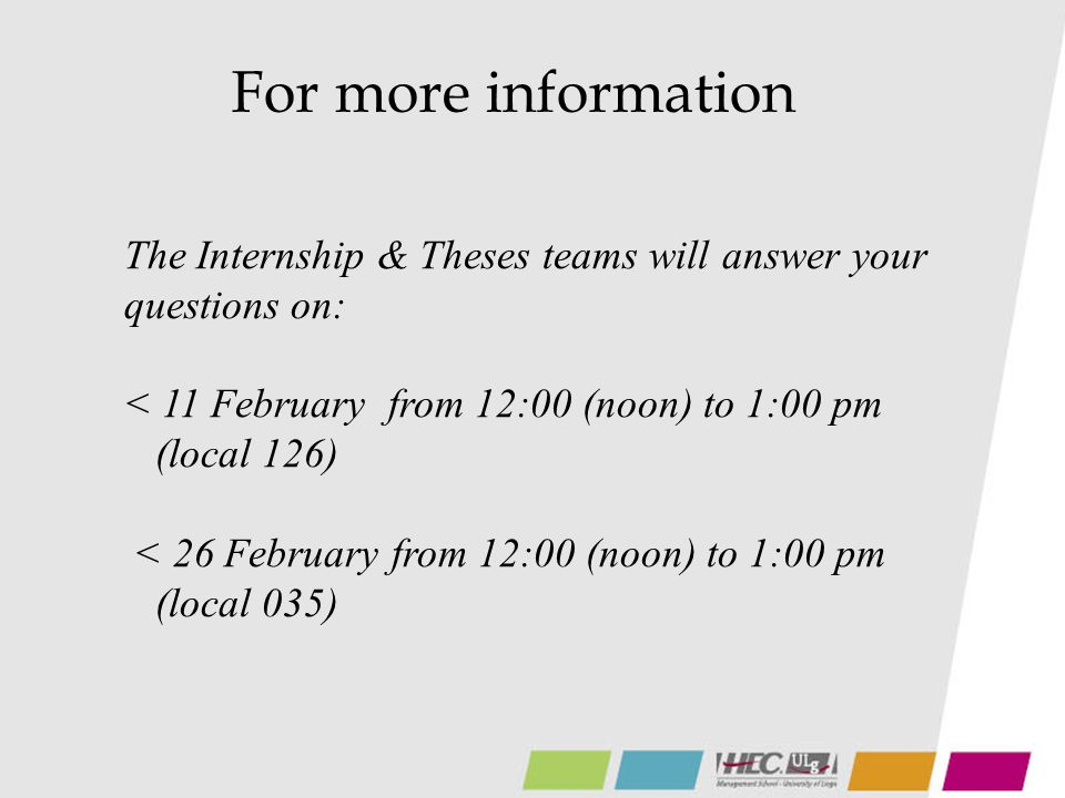 For more information The Internship & Theses teams will answer your questions on: < 11 February from 12:00 (noon) to 1:00 pm (local 126) < 26 February from 12:00 (noon) to 1:00 pm (local 035)