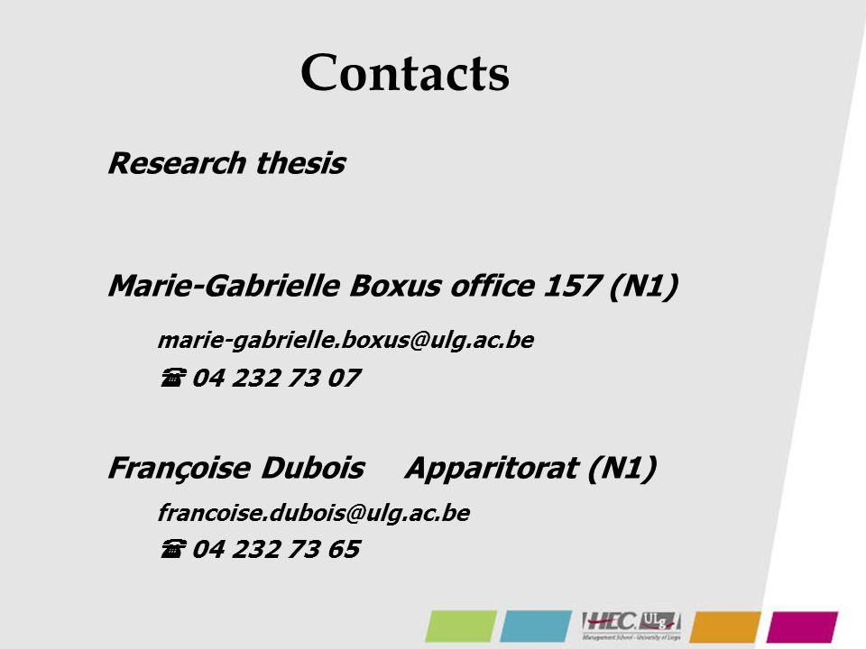 Contacts Research thesis Marie-Gabrielle Boxus office 157 (N1) marie-gabrielle.boxus@ulg.ac.be  04 232 73 07 Françoise DuboisApparitorat (N1) francoise.dubois@ulg.ac.be  04 232 73 65
