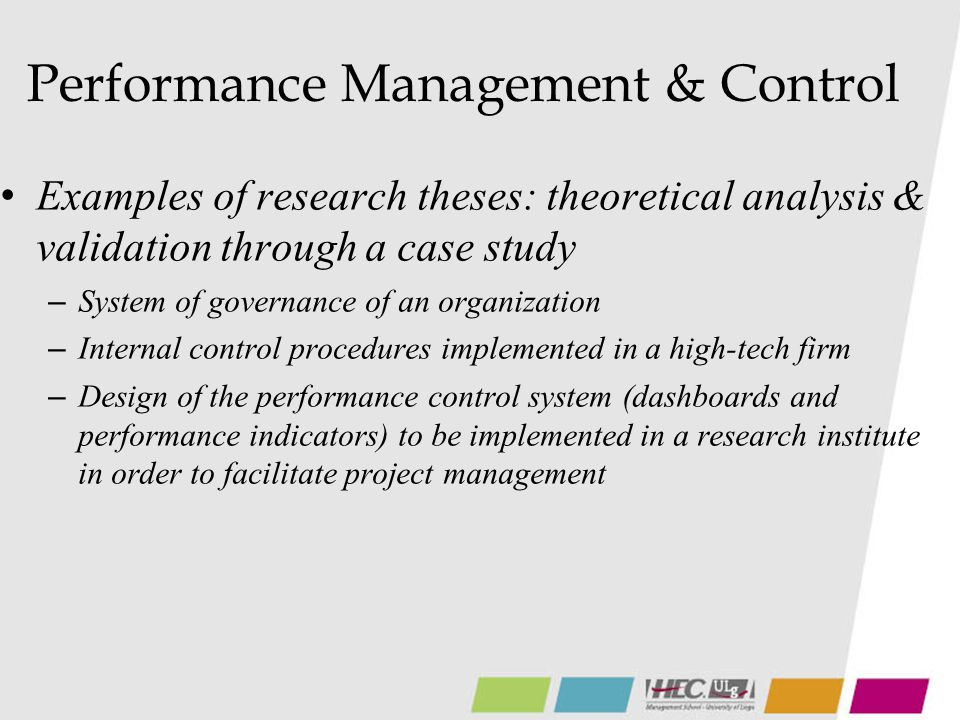 Performance Management & Control Examples of research theses: theoretical analysis & validation through a case study – System of governance of an organization – Internal control procedures implemented in a high-tech firm – Design of the performance control system (dashboards and performance indicators) to be implemented in a research institute in order to facilitate project management