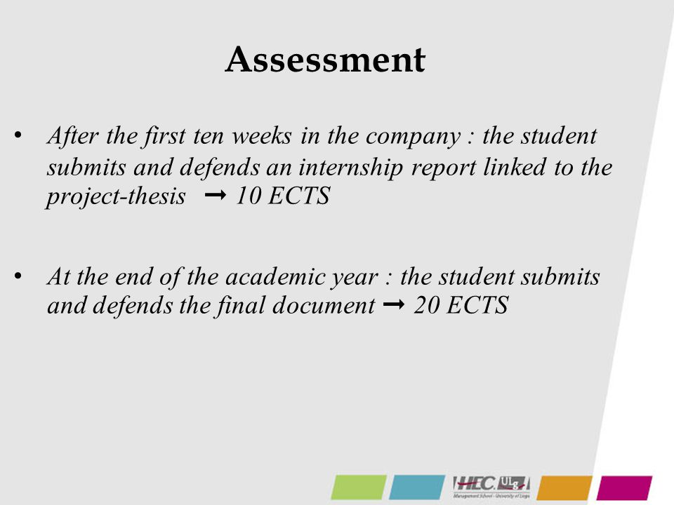 Assessment After the first ten weeks in the company : the student submits and defends an internship report linked to the project-thesis ➞ 10 ECTS At the end of the academic year : the student submits and defends the final document ➞ 20 ECTS