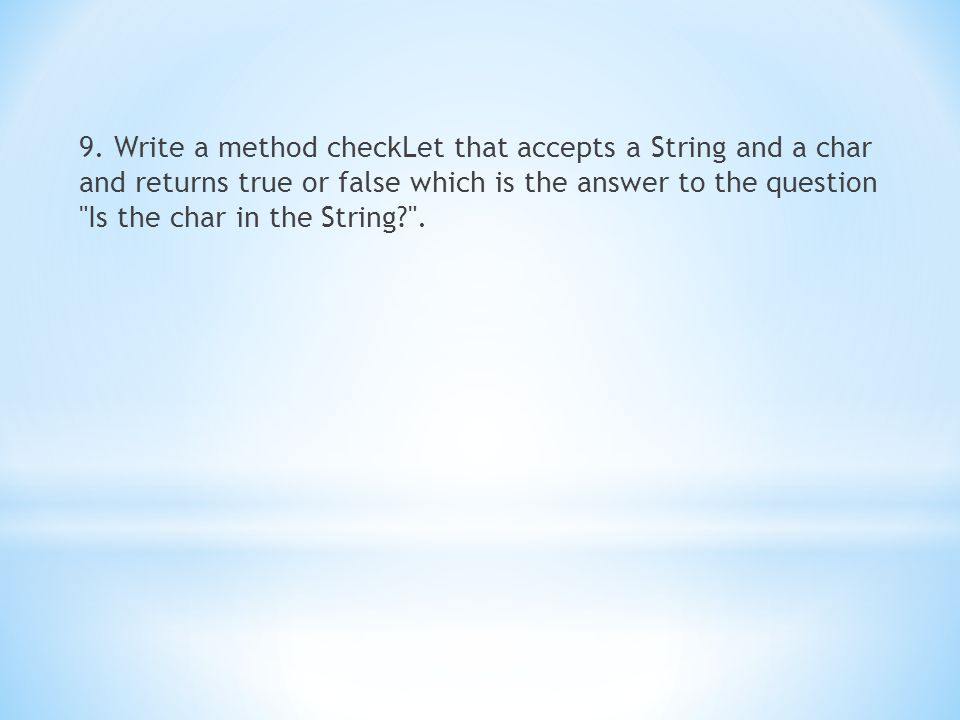 9. Write a method checkLet that accepts a String and a char and returns true or false which is the answer to the question