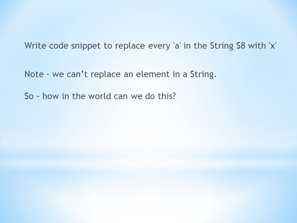 Write code snippet to replace every a in the String S8 with x Note – we can't replace an element in a String.