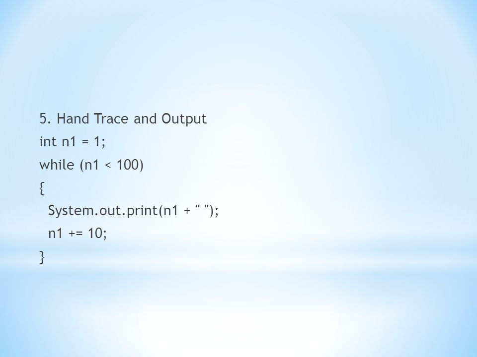 5. Hand Trace and Output int n1 = 1; while (n1 < 100) { System.out.print(n1 + ); n1 += 10; }