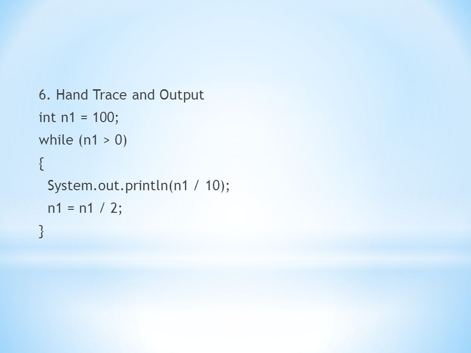 6. Hand Trace and Output int n1 = 100; while (n1 > 0) { System.out.println(n1 / 10); n1 = n1 / 2; }