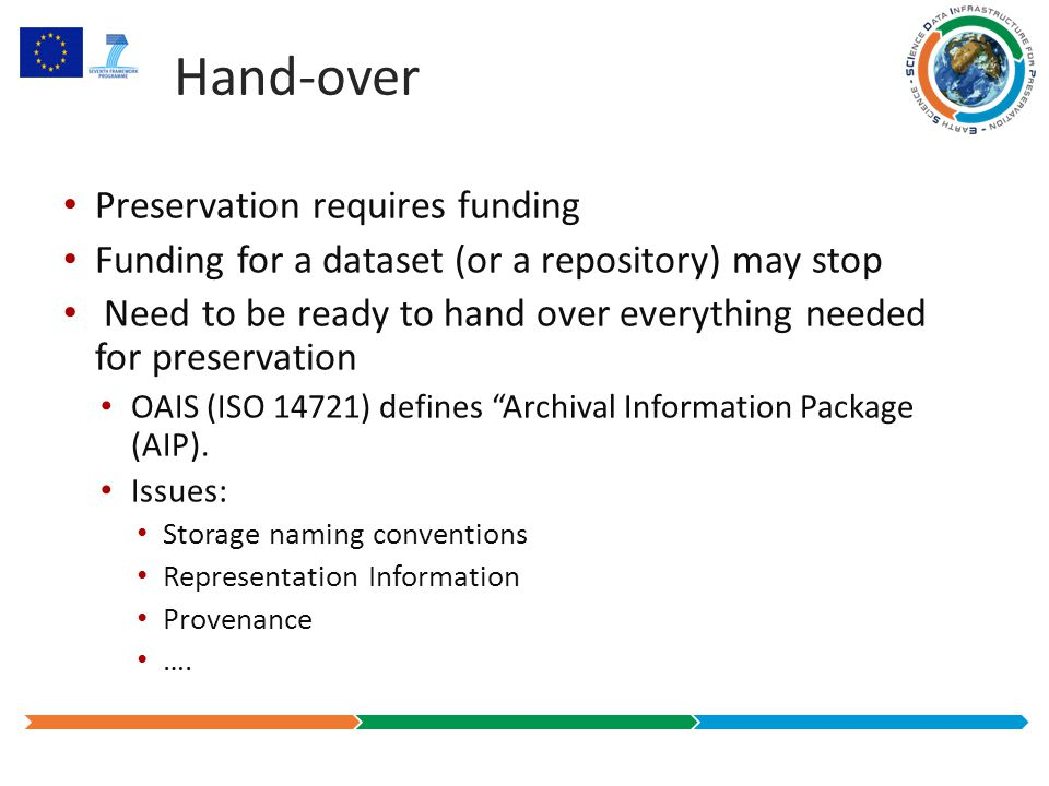 Hand-over Preservation requires funding Funding for a dataset (or a repository) may stop Need to be ready to hand over everything needed for preservation OAIS (ISO 14721) defines Archival Information Package (AIP).