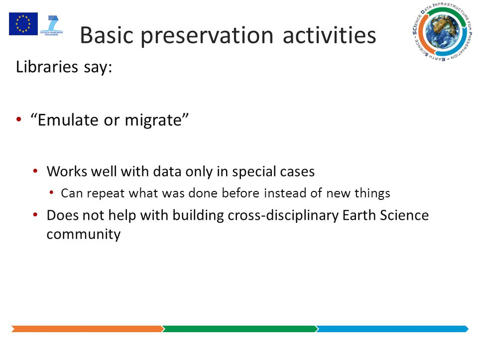 Basic preservation activities Libraries say: Emulate or migrate Works well with data only in special cases Can repeat what was done before instead of new things Does not help with building cross-disciplinary Earth Science community