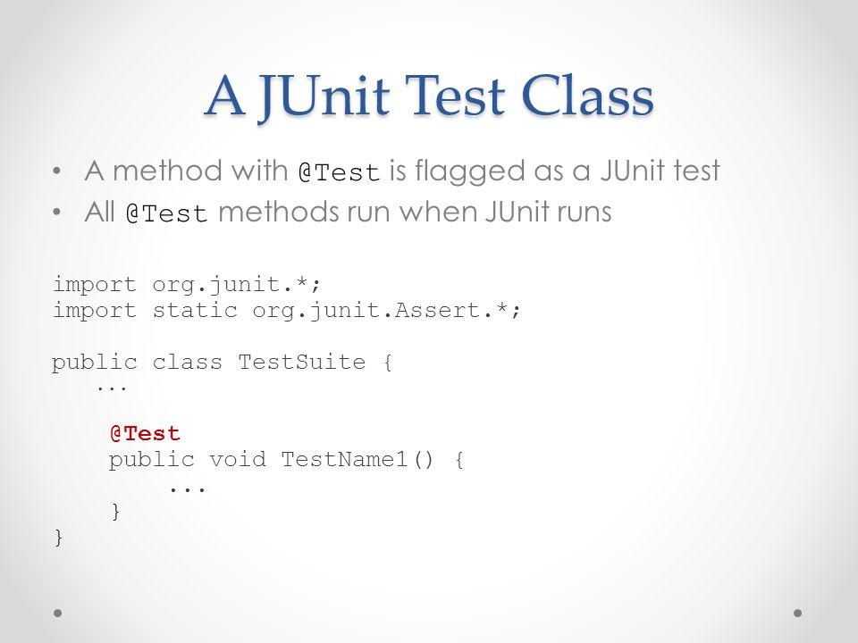 A JUnit Test Class A method with @Test is flagged as a JUnit test All @Test methods run when JUnit runs import org.junit.*; import static org.junit.Assert.*; public class TestSuite {...