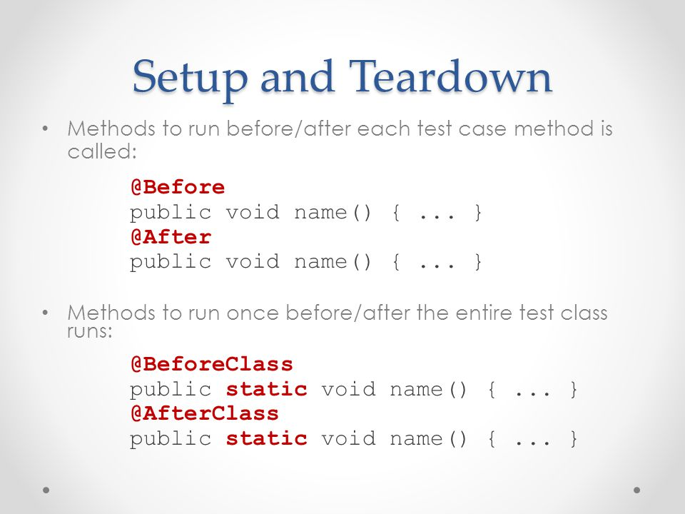 Setup and Teardown Methods to run before/after each test case method is called: @Before public void name() {...