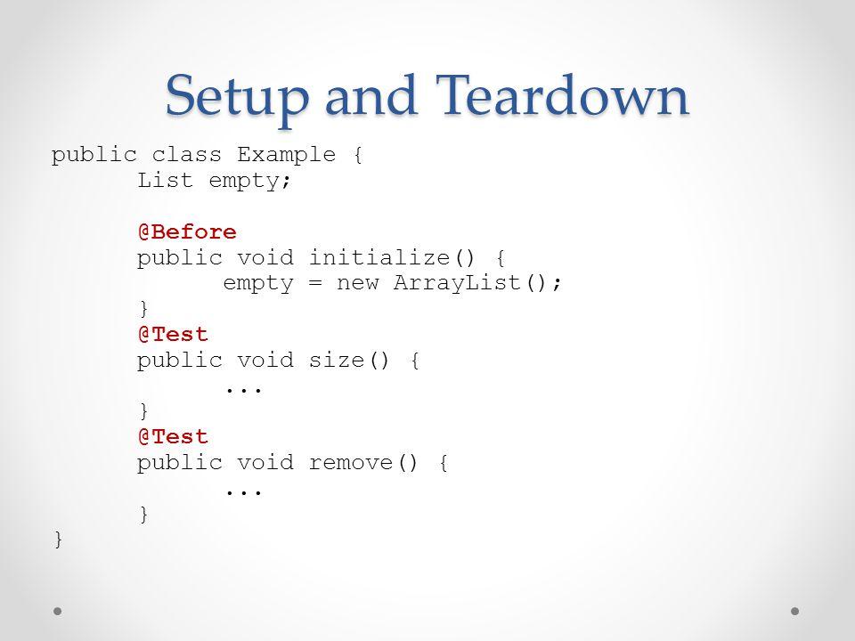 Setup and Teardown public class Example { List empty; @Before public void initialize() { empty = new ArrayList(); } @Test public void size() {...