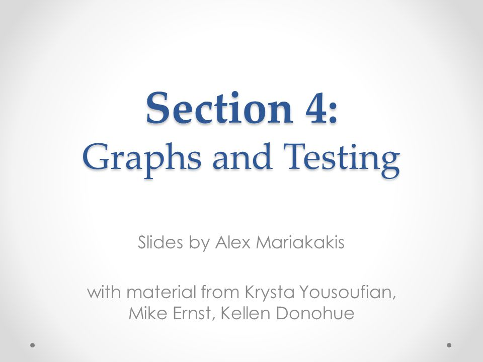 Slides by Alex Mariakakis with material from Krysta Yousoufian, Mike Ernst, Kellen Donohue Section 4: Graphs and Testing