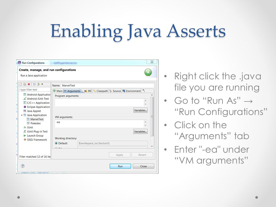 Enabling Java Asserts Right click the.java file you are running Go to Run As → Run Configurations Click on the Arguments tab Enter -ea under VM arguments