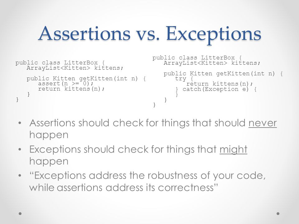 Assertions should check for things that should never happen Exceptions should check for things that might happen Exceptions address the robustness of your code, while assertions address its correctness Assertions vs.