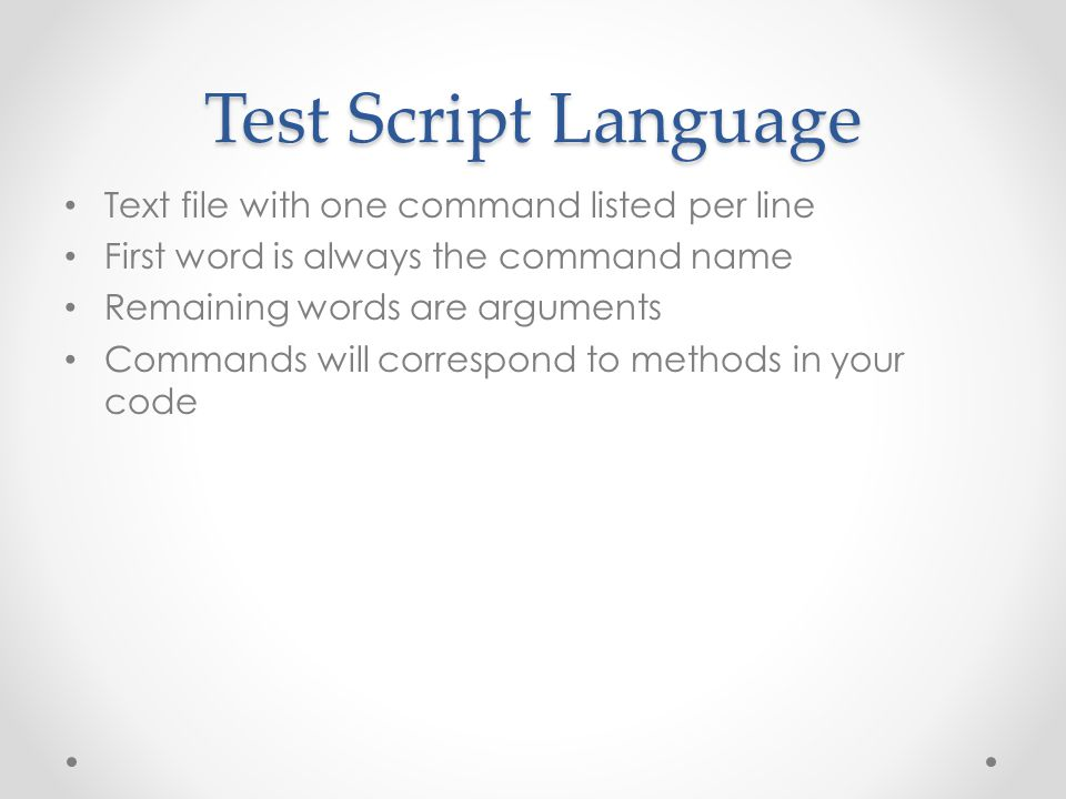 Test Script Language Text file with one command listed per line First word is always the command name Remaining words are arguments Commands will correspond to methods in your code