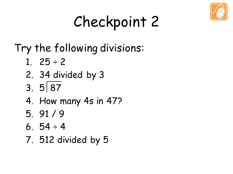 Checkpoint 2 Try the following divisions: 1.25 ÷ 2 2.34 divided by 3 3.5 87 4.How many 4s in 47.