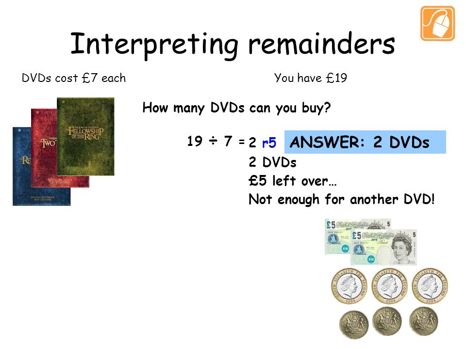 Interpreting remainders DVDs cost £7 eachYou have £19 How many DVDs can you buy.