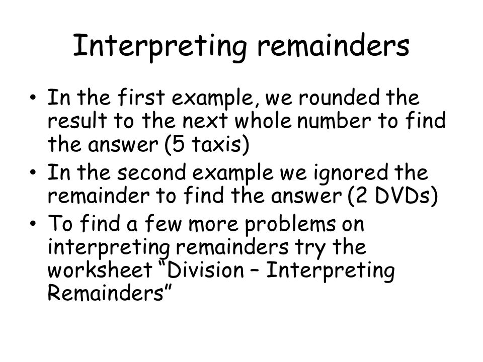 Interpreting remainders In the first example, we rounded the result to the next whole number to find the answer (5 taxis) In the second example we ignored the remainder to find the answer (2 DVDs) To find a few more problems on interpreting remainders try the worksheet Division – Interpreting Remainders