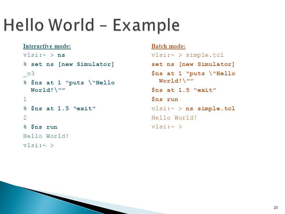 20 Hello World – Example Interactive mode: vlsi:~ > ns % set ns [new Simulator] _o3 % $ns at 1 puts \ Hello World!\ 1 % $ns at 1.5 exit 2 % $ns run Hello World.