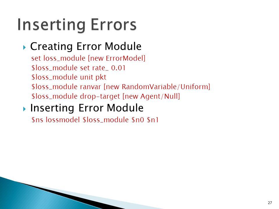  Creating Error Module set loss_module [new ErrorModel] $loss_module set rate_ 0.01 $loss_module unit pkt $loss_module ranvar [new RandomVariable/Uniform] $loss_module drop-target [new Agent/Null]  Inserting Error Module $ns lossmodel $loss_module $n0 $n1 27