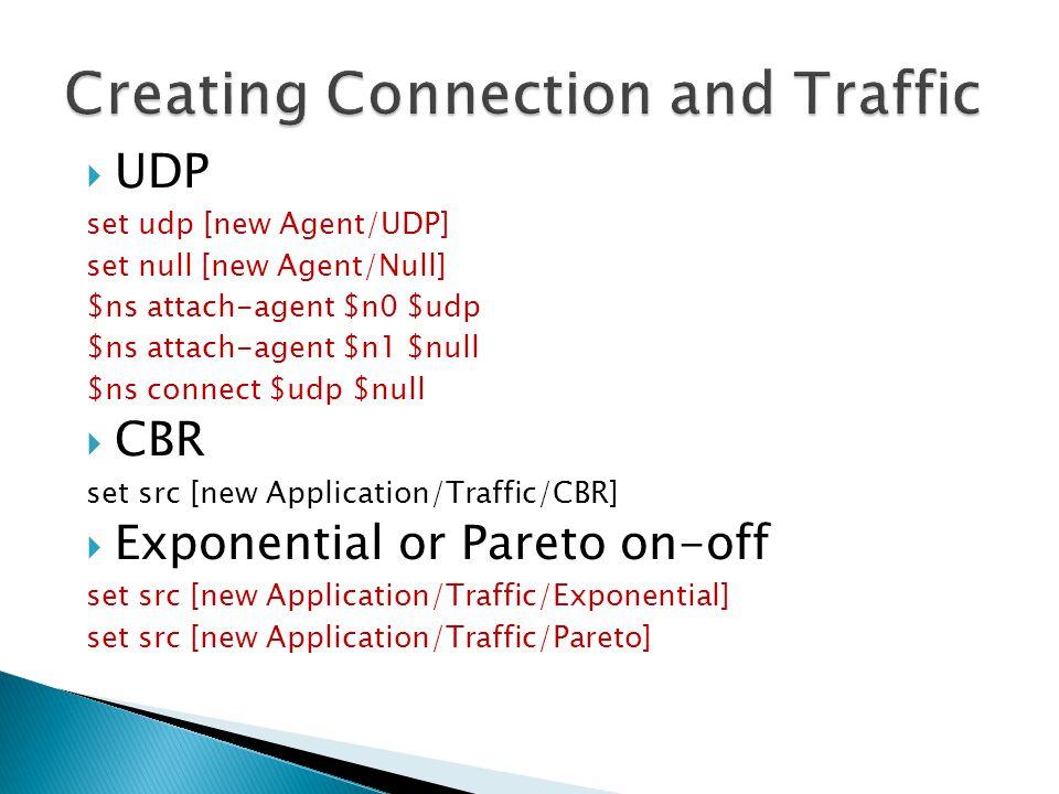  UDP set udp [new Agent/UDP] set null [new Agent/Null] $ns attach-agent $n0 $udp $ns attach-agent $n1 $null $ns connect $udp $null  CBR set src [new Application/Traffic/CBR]  Exponential or Pareto on-off set src [new Application/Traffic/Exponential] set src [new Application/Traffic/Pareto] 29