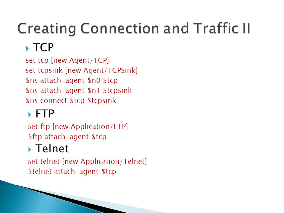  TCP set tcp [new Agent/TCP] set tcpsink [new Agent/TCPSink] $ns attach-agent $n0 $tcp $ns attach-agent $n1 $tcpsink $ns connect $tcp $tcpsink  FTP set ftp [new Application/FTP] $ftp attach-agent $tcp  Telnet set telnet [new Application/Telnet] $telnet attach-agent $tcp 30