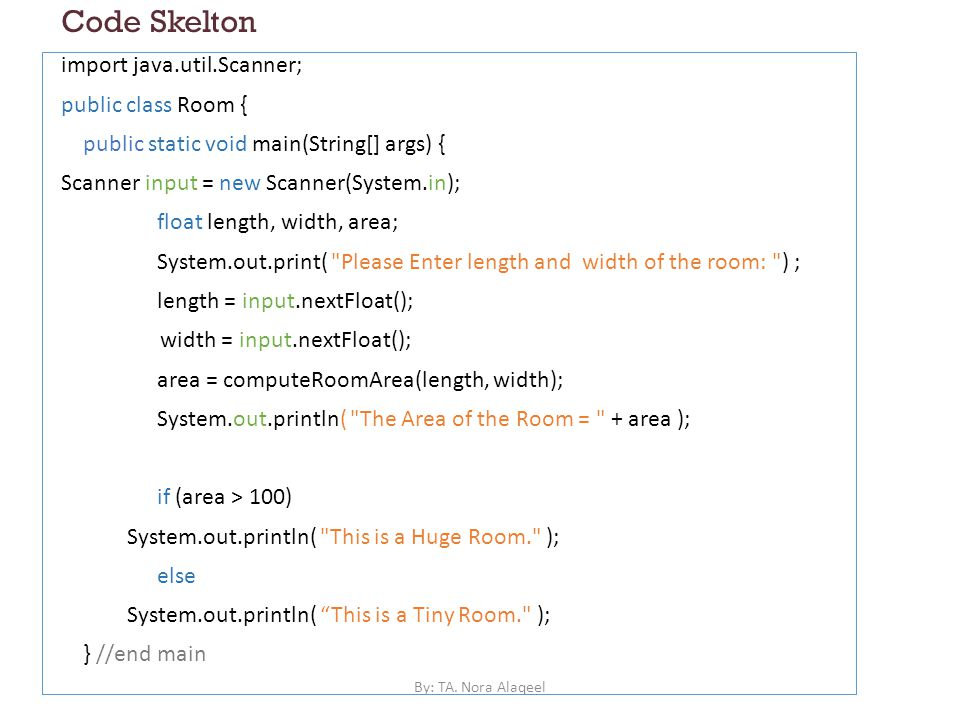 Code Skelton import java.util.Scanner; public class Room { public static void main(String[] args) { Scanner input = new Scanner(System.in); float length, width, area; System.out.print( Please Enter length and width of the room: ) ; length = input.nextFloat(); width = input.nextFloat(); area = computeRoomArea(length, width); System.out.println( The Area of the Room = + area ); if (area > 100) System.out.println( This is a Huge Room. ); else System.out.println( This is a Tiny Room. ); } //end main By: TA.