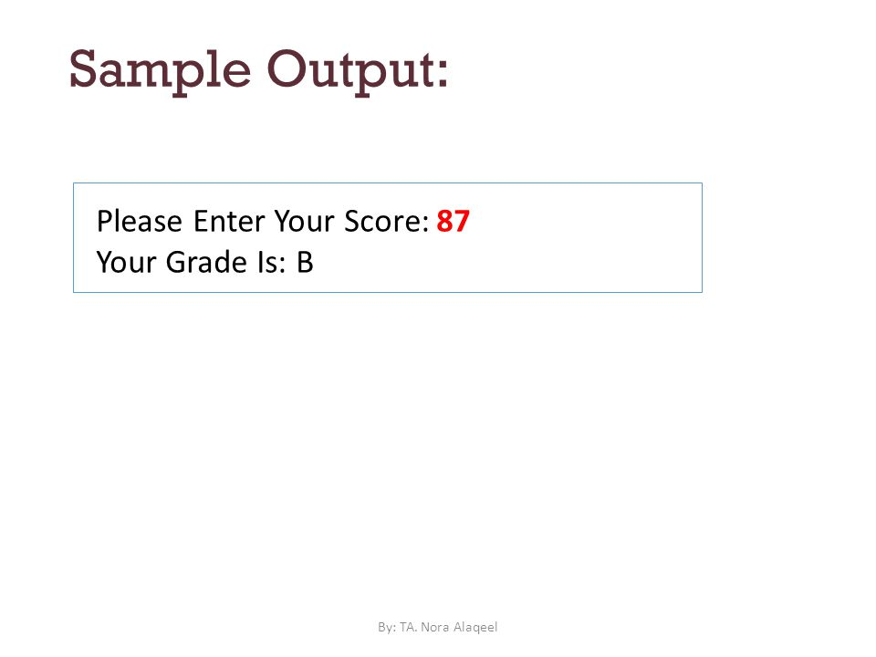 Sample Output: Please Enter Your Score: 87 Your Grade Is: B By: TA. Nora Alaqeel