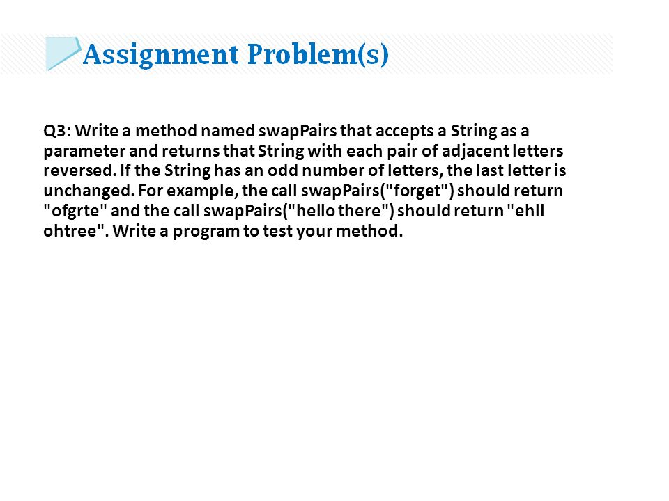 Q3: Write a method named swapPairs that accepts a String as a parameter and returns that String with each pair of adjacent letters reversed.