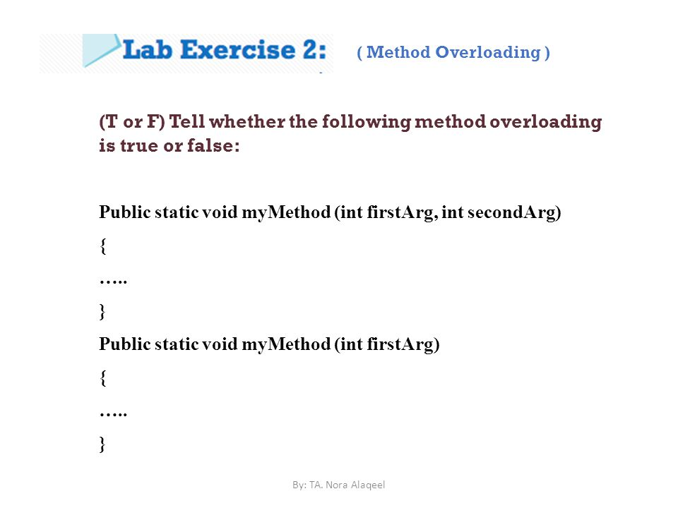 (T or F) Tell whether the following method overloading is true or false: Public static void myMethod (int firstArg, int secondArg) { …..