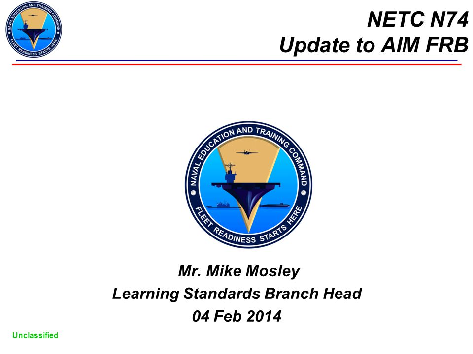 Unclassified NETC N74 Update to AIM FRB Mr. Mike Mosley Learning Standards Branch Head 04 Feb 2014