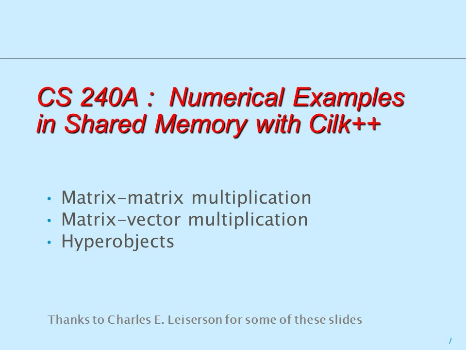 1 CS 240A : Numerical Examples in Shared Memory with Cilk++ Matrix-matrix multiplication Matrix-vector multiplication Hyperobjects Thanks to Charles E.