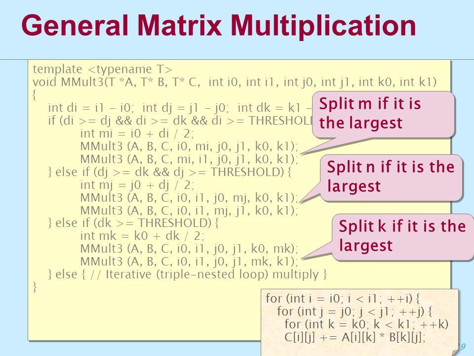19 General Matrix Multiplication template void MMult3(T *A, T* B, T* C, int i0, int i1, int j0, int j1, int k0, int k1) { int di = i1 - i0; int dj = j1 - j0; int dk = k1 - k0; if (di >= dj && di >= dk && di >= THRESHOLD) { int mi = i0 + di / 2; MMult3 (A, B, C, i0, mi, j0, j1, k0, k1); MMult3 (A, B, C, mi, i1, j0, j1, k0, k1); } else if (dj >= dk && dj >= THRESHOLD) { int mj = j0 + dj / 2; MMult3 (A, B, C, i0, i1, j0, mj, k0, k1); MMult3 (A, B, C, i0, i1, mj, j1, k0, k1); } else if (dk >= THRESHOLD) { int mk = k0 + dk / 2; MMult3 (A, B, C, i0, i1, j0, j1, k0, mk); MMult3 (A, B, C, i0, i1, j0, j1, mk, k1); } else { // Iterative (triple-nested loop) multiply } } template void MMult3(T *A, T* B, T* C, int i0, int i1, int j0, int j1, int k0, int k1) { int di = i1 - i0; int dj = j1 - j0; int dk = k1 - k0; if (di >= dj && di >= dk && di >= THRESHOLD) { int mi = i0 + di / 2; MMult3 (A, B, C, i0, mi, j0, j1, k0, k1); MMult3 (A, B, C, mi, i1, j0, j1, k0, k1); } else if (dj >= dk && dj >= THRESHOLD) { int mj = j0 + dj / 2; MMult3 (A, B, C, i0, i1, j0, mj, k0, k1); MMult3 (A, B, C, i0, i1, mj, j1, k0, k1); } else if (dk >= THRESHOLD) { int mk = k0 + dk / 2; MMult3 (A, B, C, i0, i1, j0, j1, k0, mk); MMult3 (A, B, C, i0, i1, j0, j1, mk, k1); } else { // Iterative (triple-nested loop) multiply } } for (int i = i0; i < i1; ++i) { for (int j = j0; j < j1; ++j) { for (int k = k0; k < k1; ++k) C[i][j] += A[i][k] * B[k][j]; Split m if it is the largest Split n if it is the largest Split k if it is the largest