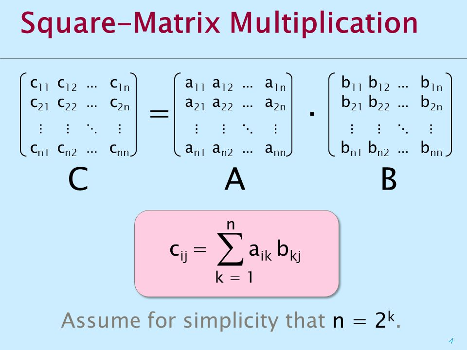 4 Square-Matrix Multiplication c 11 c 12 ⋯ c 1n c 21 c 22 ⋯ c 2n ⋮⋮⋱⋮ c n1 c n2 ⋯ c nn a 11 a 12 ⋯ a 1n a 21 a 22 ⋯ a 2n ⋮⋮⋱⋮ a n1 a n2 ⋯ a nn b 11 b 12 ⋯ b 1n b 21 b 22 ⋯ b 2n ⋮⋮⋱⋮ b n1 b n2 ⋯ b nn =· CAB c ij =  k = 1 n a ik b kj Assume for simplicity that n = 2 k.