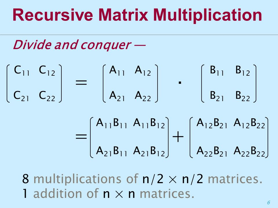 6 Recursive Matrix Multiplication 8 multiplications of n/2 × n/2 matrices.