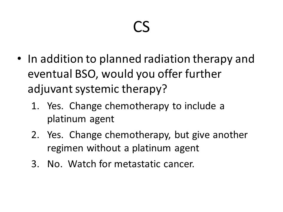 CS In addition to planned radiation therapy and eventual BSO, would you offer further adjuvant systemic therapy.