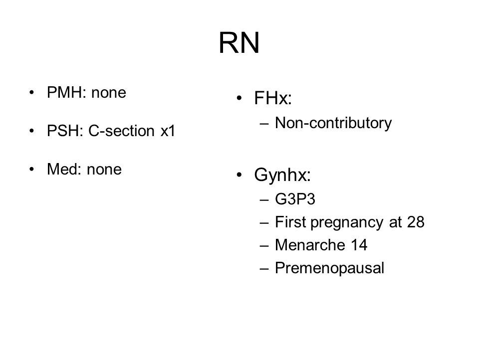 RN PMH: none PSH: C-section x1 Med: none FHx: –Non-contributory Gynhx: –G3P3 –First pregnancy at 28 –Menarche 14 –Premenopausal