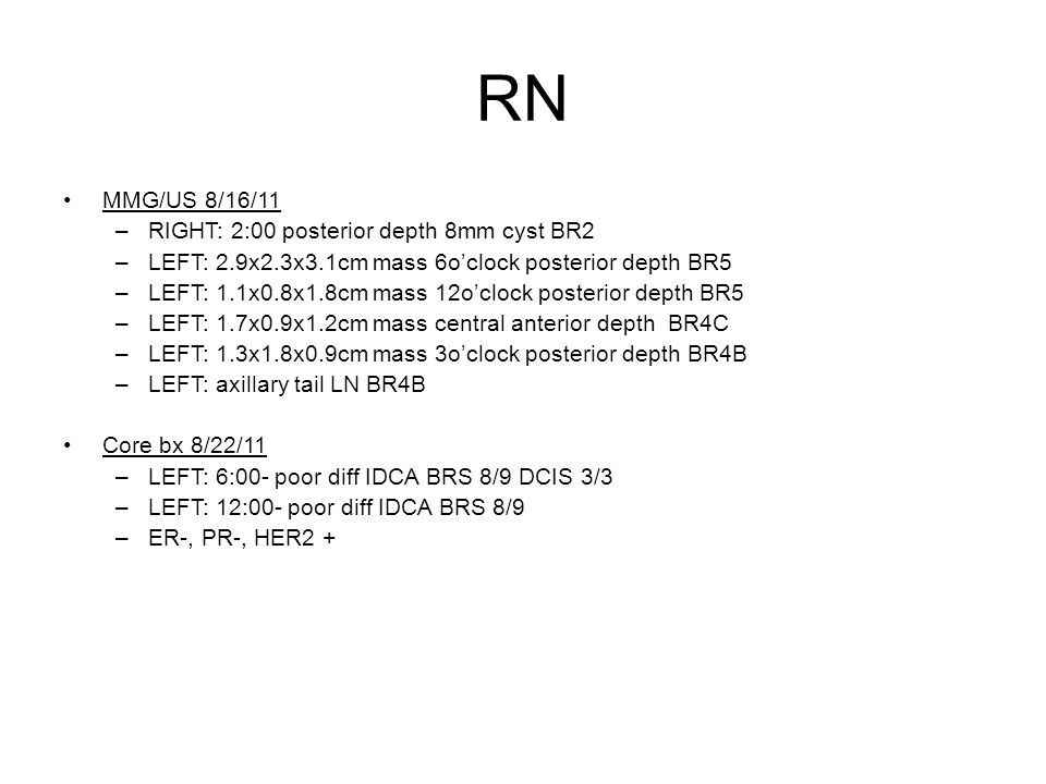 RN MMG/US 8/16/11 –RIGHT: 2:00 posterior depth 8mm cyst BR2 –LEFT: 2.9x2.3x3.1cm mass 6o'clock posterior depth BR5 –LEFT: 1.1x0.8x1.8cm mass 12o'clock
