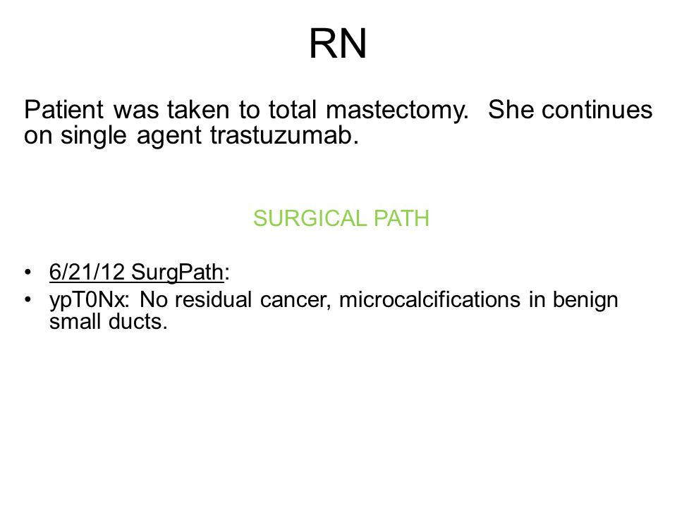 RN Patient was taken to total mastectomy.She continues on single agent trastuzumab.